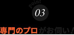 point3 専門のトレーニングを受けたプロがお伺い!